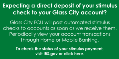 Expecting a direct deposit of your stimulus check to your Glass City account? Glass City FCU will post automated stimulus checks to accounts as soon as we receive them. Periodically view your account transactions through Home or Mobile Banking.